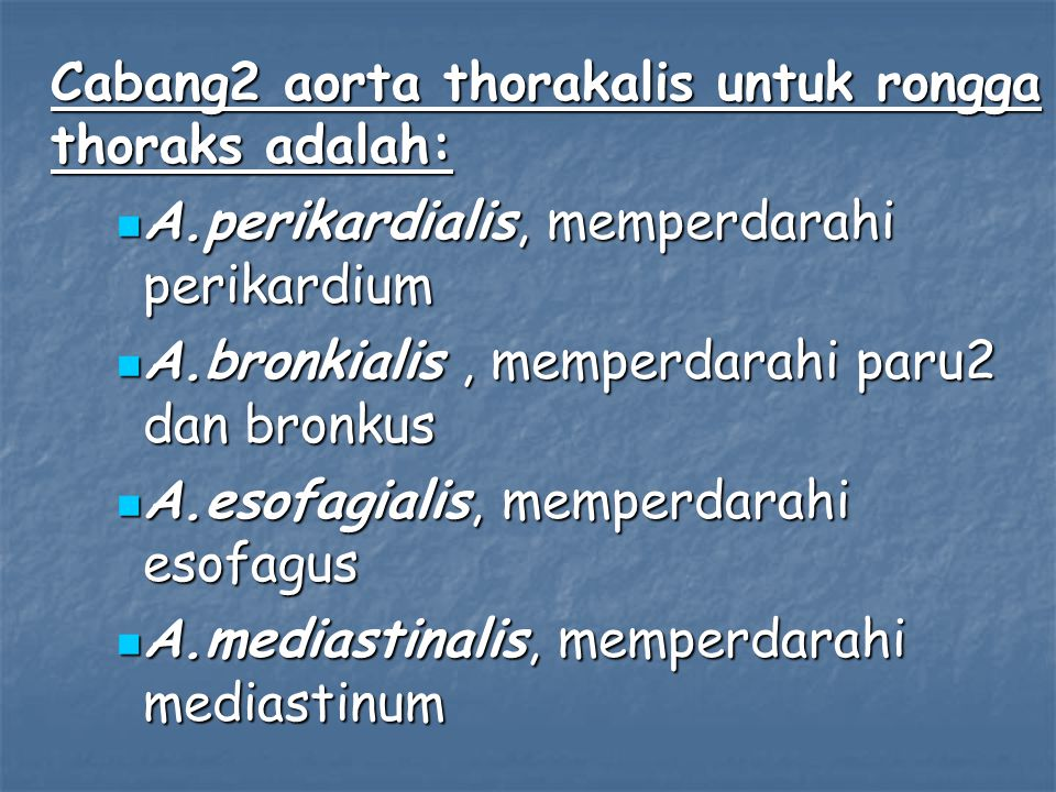 Cabang2 aorta thorakalis untuk rongga thoraks adalah: A.perikardialis, memperdarahi perikardium A.perikardialis, memperdarahi perikardium A.bronkialis, memperdarahi paru2 dan bronkus A.bronkialis, memperdarahi paru2 dan bronkus A.esofagialis, memperdarahi esofagus A.esofagialis, memperdarahi esofagus A.mediastinalis, memperdarahi mediastinum A.mediastinalis, memperdarahi mediastinum