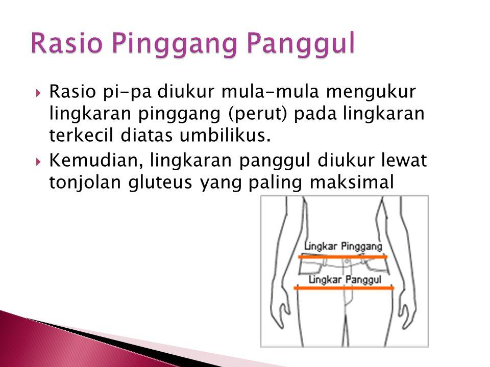  Rasio pi-pa diukur mula-mula mengukur lingkaran pinggang (perut) pada lingkaran terkecil diatas umbilikus.  Kemudian, lingkaran panggul diukur lewa