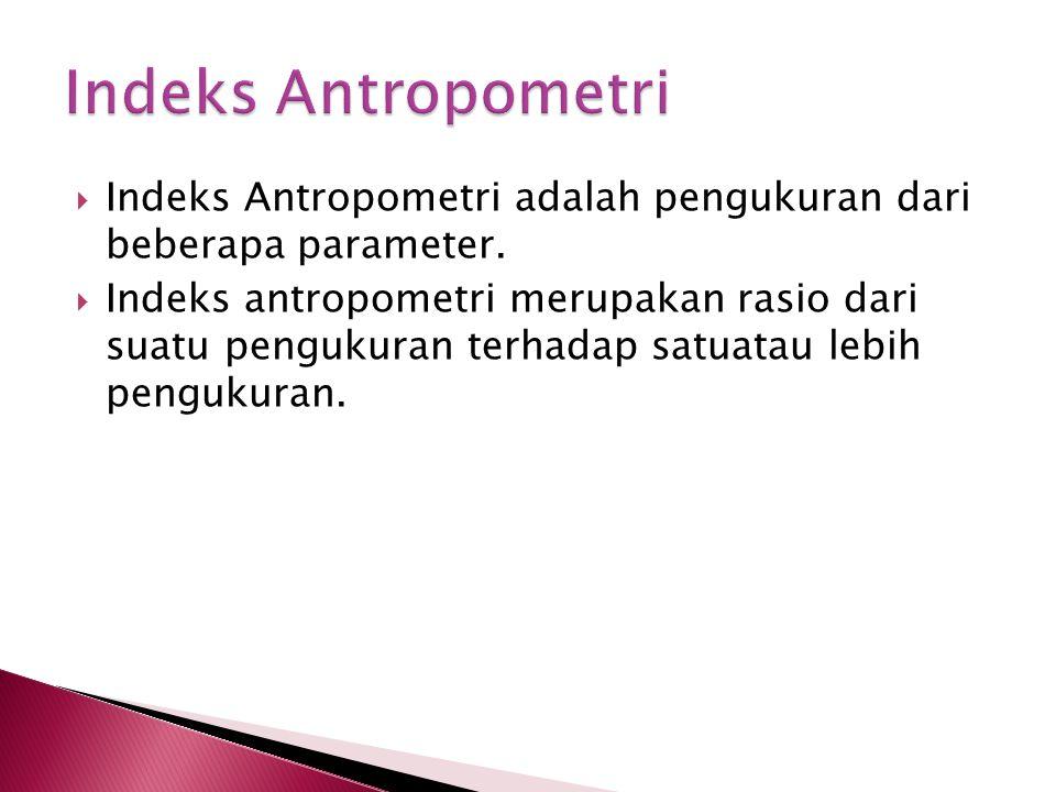  Indeks Antropometri adalah pengukuran dari beberapa parameter.  Indeks antropometri merupakan rasio dari suatu pengukuran terhadap satuatau lebih p