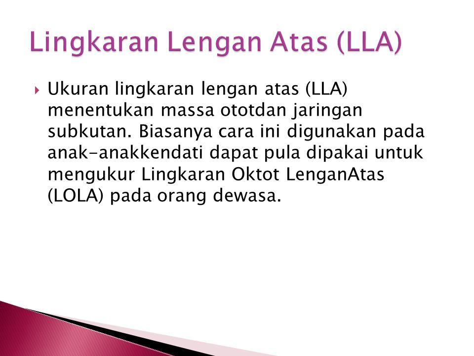  Ukuran lingkaran lengan atas (LLA) menentukan massa ototdan jaringan subkutan. Biasanya cara ini digunakan pada anak-anakkendati dapat pula dipakai