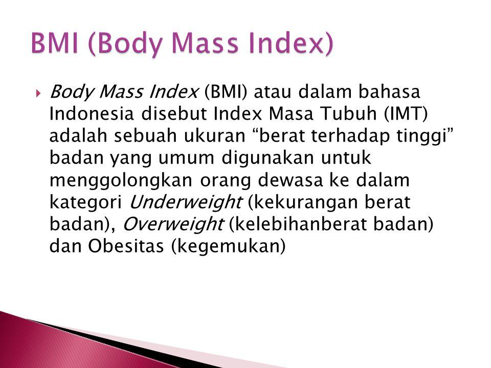 " Body Mass Index (BMI) atau dalam bahasa Indonesia disebut Index Masa Tubuh (IMT) adalah sebuah ukuran ""berat terhadap tinggi"" badan yang umum diguna"