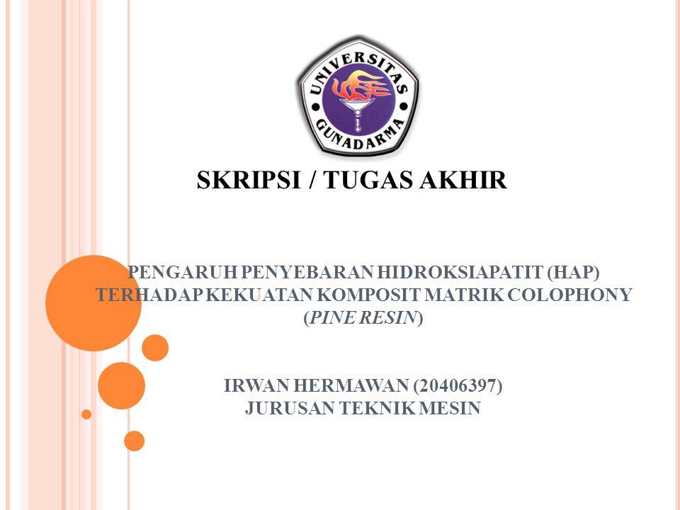 PENGARUH PENYEBARAN HIDROKSIAPATIT (HAP) TERHADAP KEKUATAN KOMPOSIT MATRIK COLOPHONY (PINE RESIN) IRWAN HERMAWAN (20406397) JURUSAN TEKNIK MESIN SKRIP