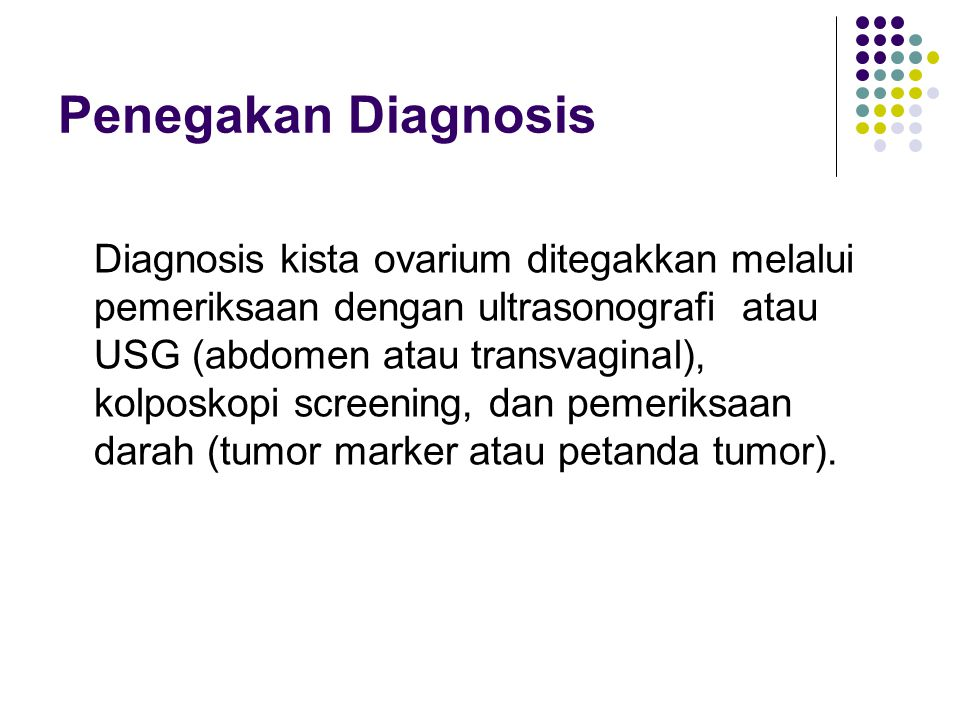 Penegakan Diagnosis Diagnosis kista ovarium ditegakkan melalui pemeriksaan dengan ultrasonografi atau USG (abdomen atau transvaginal), kolposkopi scre