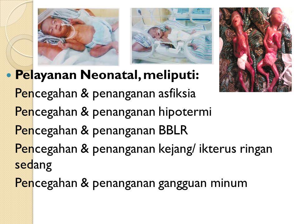Lanjutan…. Pelayanan Neonatal, meliputi: Pencegahan & penanganan asfiksia Pencegahan & penanganan hipotermi Pencegahan & penanganan BBLR Pencegahan &