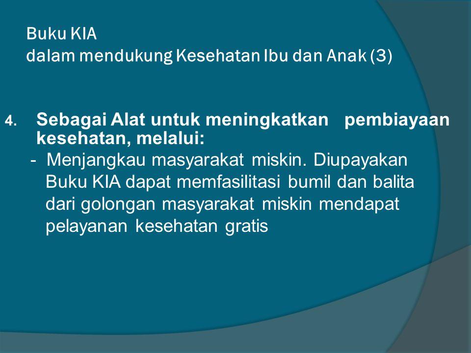 Buku KIA dalam mendukung Kesehatan Ibu dan Anak (3) 4. Sebagai Alat untuk meningkatkan pembiayaan kesehatan, melalui: - Menjangkau masyarakat miskin.
