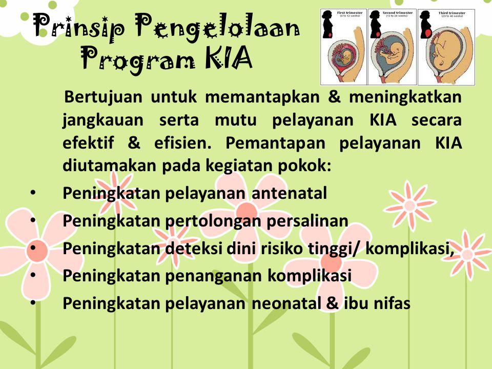 Prinsip Pengelolaan Program KIA Bertujuan untuk memantapkan & meningkatkan jangkauan serta mutu pelayanan KIA secara efektif & efisien. Pemantapan pel