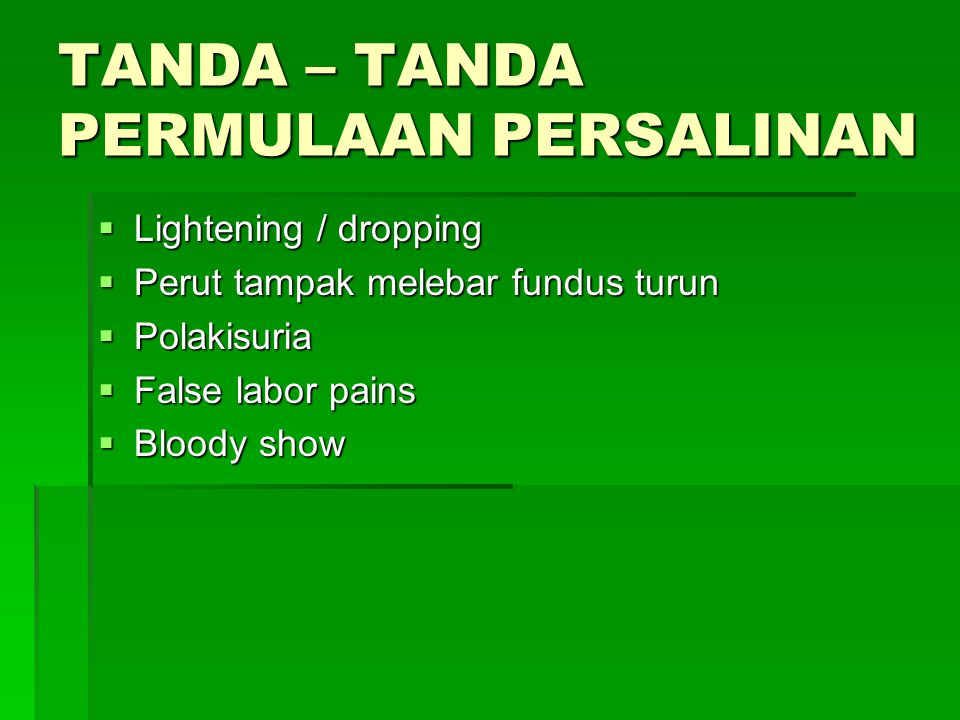 TANDA – TANDA PERMULAAN PERSALINAN  Lightening / dropping  Perut tampak melebar fundus turun  Polakisuria  False labor pains  Bloody show