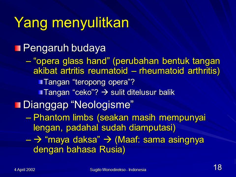4 April 2002 Sugito Wonodirekso - Indonesia 18 Yang menyulitkan Pengaruh budaya – opera glass hand (perubahan bentuk tangan akibat artritis reumatoid – rheumatoid arthritis) Tangan teropong opera .