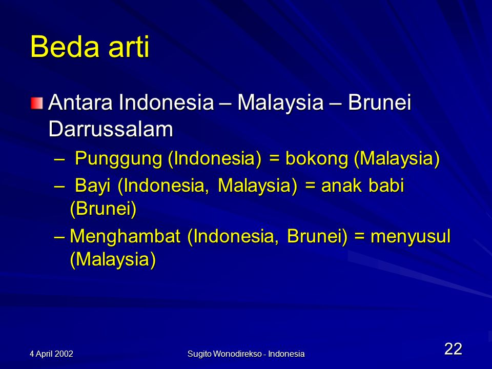 4 April 2002 Sugito Wonodirekso - Indonesia 22 Beda arti Antara Indonesia – Malaysia – Brunei Darrussalam – Punggung (Indonesia) = bokong (Malaysia) – Bayi (Indonesia, Malaysia) = anak babi (Brunei) –Menghambat (Indonesia, Brunei) = menyusul (Malaysia)