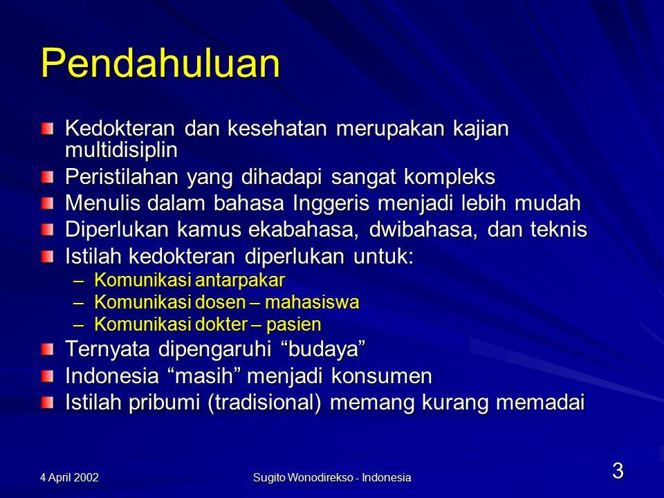 4 April 2002 Sugito Wonodirekso - Indonesia 3 Pendahuluan Kedokteran dan kesehatan merupakan kajian multidisiplin Peristilahan yang dihadapi sangat kompleks Menulis dalam bahasa Inggeris menjadi lebih mudah Diperlukan kamus ekabahasa, dwibahasa, dan teknis Istilah kedokteran diperlukan untuk: –Komunikasi antarpakar –Komunikasi dosen – mahasiswa –Komunikasi dokter – pasien Ternyata dipengaruhi budaya Indonesia masih menjadi konsumen Istilah pribumi (tradisional) memang kurang memadai