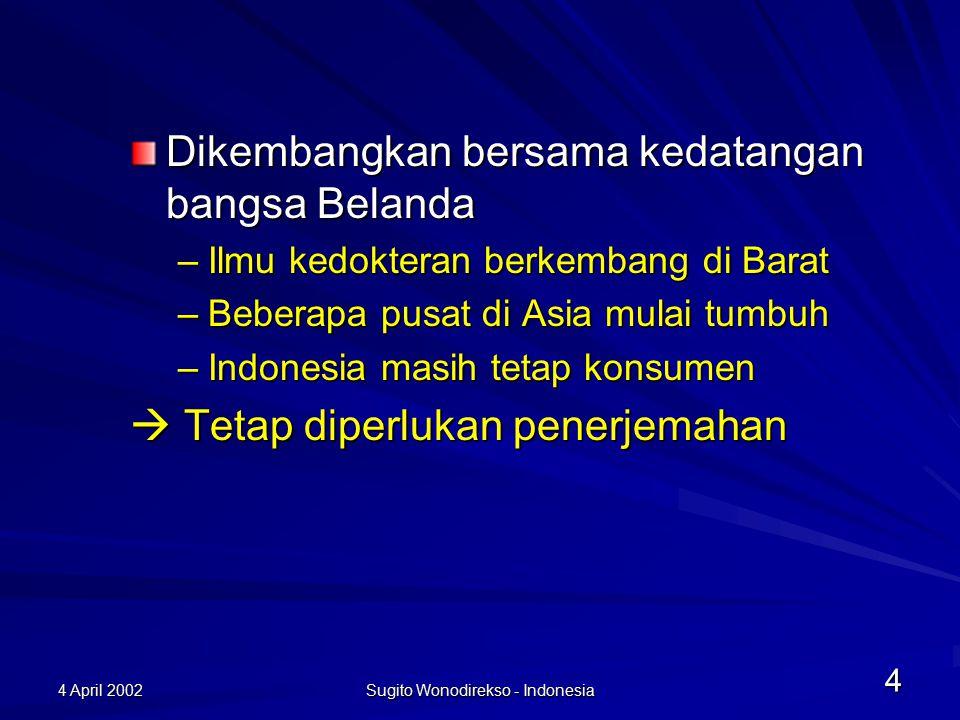 4 April 2002 Sugito Wonodirekso - Indonesia 4 Dikembangkan bersama kedatangan bangsa Belanda –Ilmu kedokteran berkembang di Barat –Beberapa pusat di Asia mulai tumbuh –Indonesia masih tetap konsumen  Tetap diperlukan penerjemahan