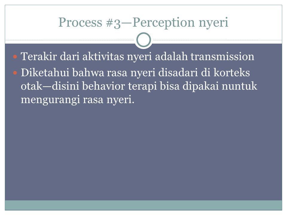 Process #3—Perception nyeri Terakir dari aktivitas nyeri adalah transmission Diketahui bahwa rasa nyeri disadari di korteks otak—disini behavior terapi bisa dipakai nuntuk mengurangi rasa nyeri.