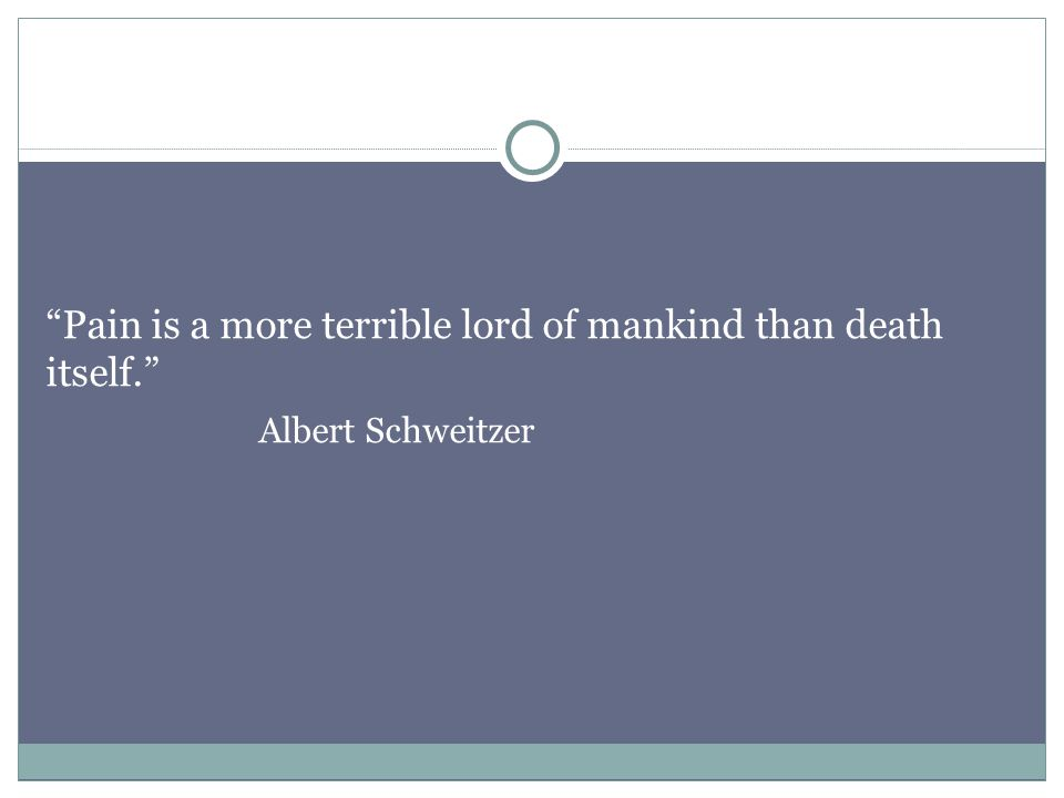 Pain is a more terrible lord of mankind than death itself. Albert Schweitzer