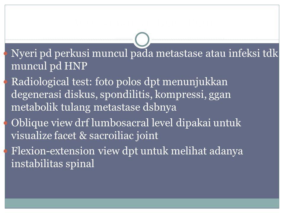 Assessment of Back Pain Nyeri pd perkusi muncul pada metastase atau infeksi tdk muncul pd HNP Radiological test: foto polos dpt menunjukkan degenerasi diskus, spondilitis, kompressi, ggan metabolik tulang metastase dsbnya Oblique view drf lumbosacral level dipakai untuk visualize facet & sacroiliac joint Flexion-extension view dpt untuk melihat adanya instabilitas spinal
