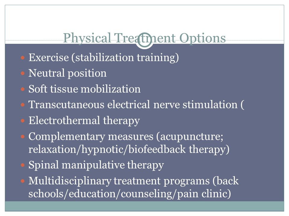 Physical Treatment Options Exercise (stabilization training) Neutral position Soft tissue mobilization Transcutaneous electrical nerve stimulation ( Electrothermal therapy Complementary measures (acupuncture; relaxation/hypnotic/biofeedback therapy) Spinal manipulative therapy Multidisciplinary treatment programs (back schools/education/counseling/pain clinic)