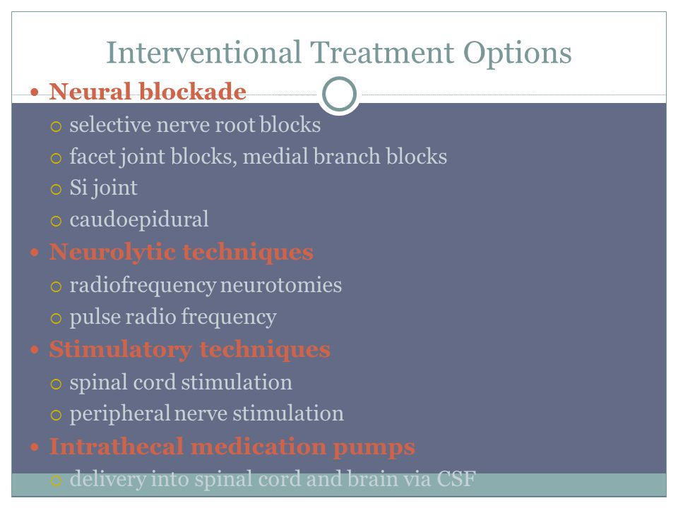 Interventional Treatment Options Neural blockade  selective nerve root blocks  facet joint blocks, medial branch blocks  Si joint  caudoepidural Neurolytic techniques  radiofrequency neurotomies  pulse radio frequency Stimulatory techniques  spinal cord stimulation  peripheral nerve stimulation Intrathecal medication pumps  delivery into spinal cord and brain via CSF