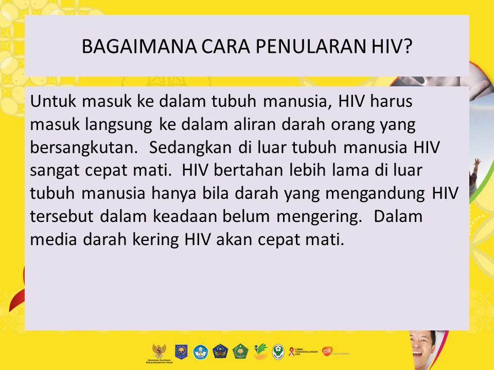 BAGAIMANA CARA PENULARAN HIV? Untuk masuk ke dalam tubuh manusia, HIV harus masuk langsung ke dalam aliran darah orang yang bersangkutan. Sedangkan di