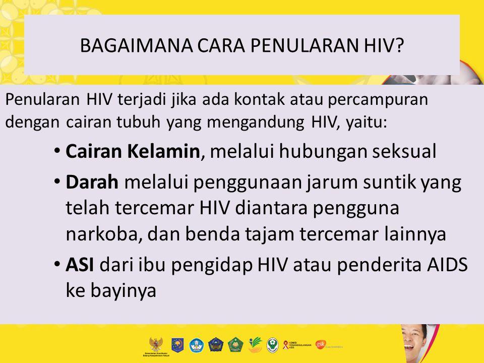 BAGAIMANA CARA PENULARAN HIV? Penularan HIV terjadi jika ada kontak atau percampuran dengan cairan tubuh yang mengandung HIV, yaitu: Cairan Kelamin, m