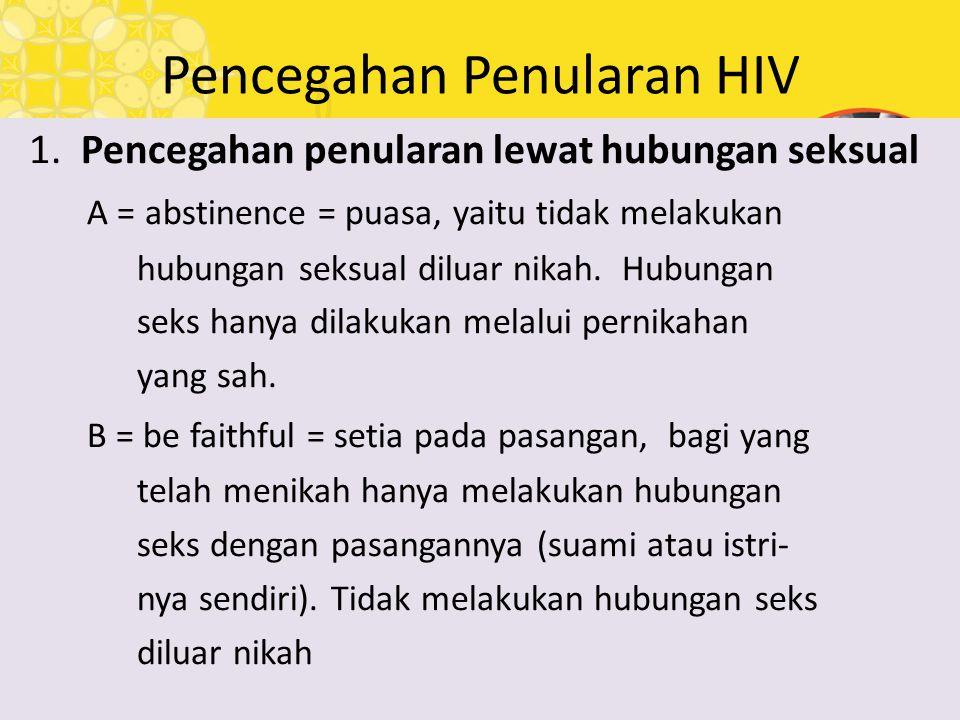 Pencegahan Penularan HIV 1. Pencegahan penularan lewat hubungan seksual A = abstinence = puasa, yaitu tidak melakukan hubungan seksual diluar nikah. H