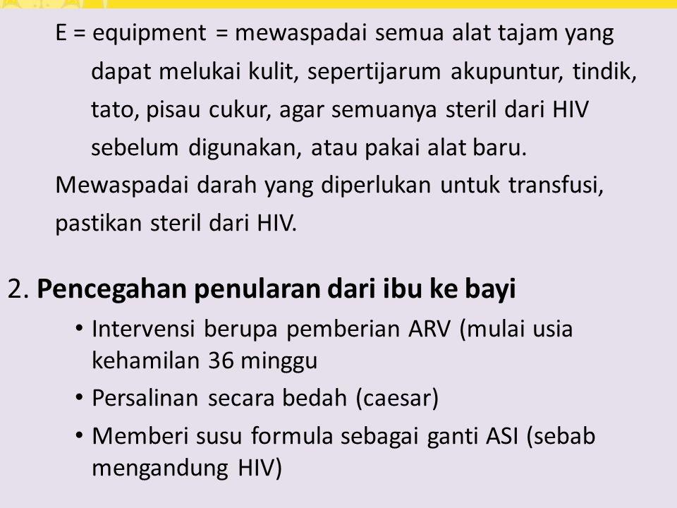 E = equipment = mewaspadai semua alat tajam yang dapat melukai kulit, sepertijarum akupuntur, tindik, tato, pisau cukur, agar semuanya steril dari HIV