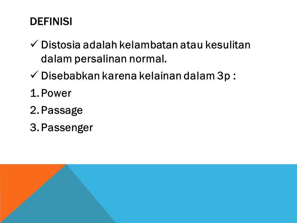 DEFINISI Distosia adalah kelambatan atau kesulitan dalam persalinan normal. Disebabkan karena kelainan dalam 3p : 1.Power 2.Passage 3.Passenger
