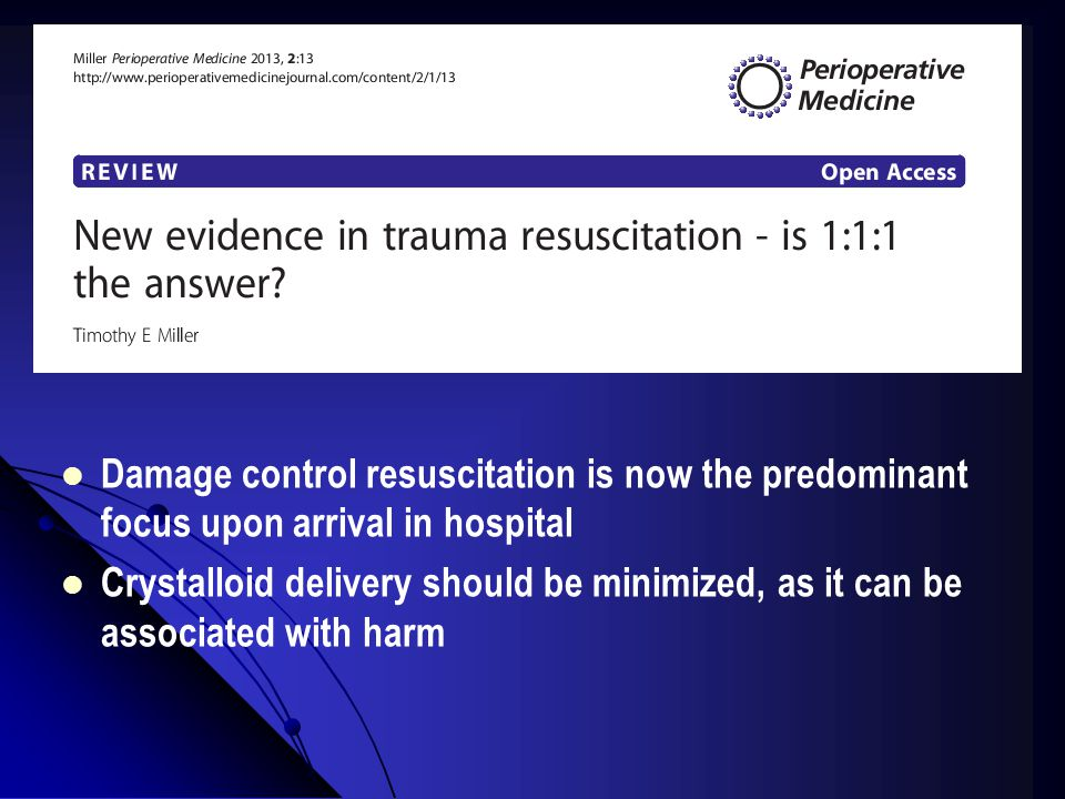 Damage control resuscitation is now the predominant focus upon arrival in hospital Crystalloid delivery should be minimized, as it can be associated with harm