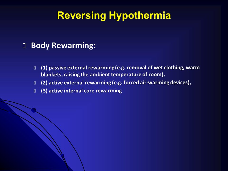 Reversing Hypothermia  Body Rewarming:  (1) passive external rewarming (e.g. removal of wet clothing, warm blankets, raising the ambient temperature