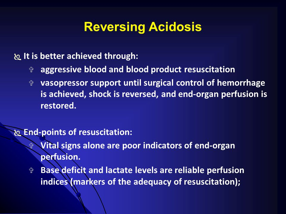 Reversing Acidosis  It is better achieved through:  aggressive blood and blood product resuscitation  vasopressor support until surgical control of hemorrhage is achieved, shock is reversed, and end-organ perfusion is restored.