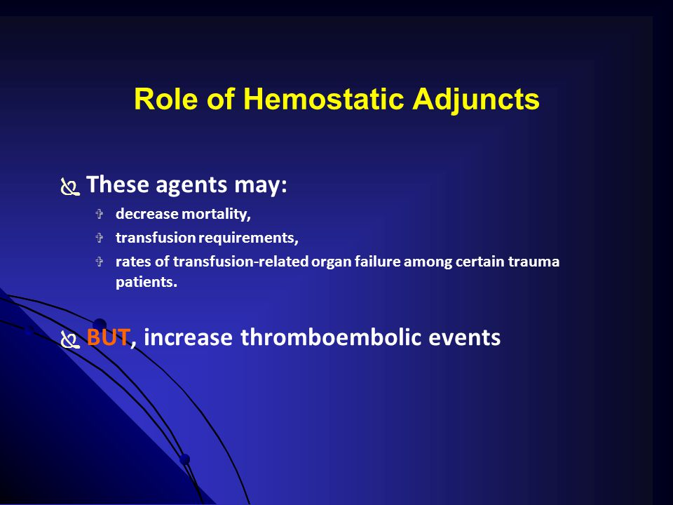 Role of Hemostatic Adjuncts  These agents may:  decrease mortality,  transfusion requirements,  rates of transfusion-related organ failure among certain trauma patients.
