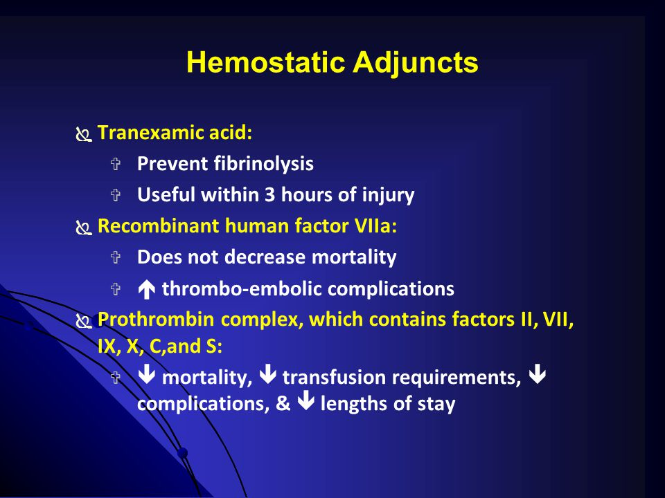 Hemostatic Adjuncts  Tranexamic acid:  Prevent fibrinolysis  Useful within 3 hours of injury  Recombinant human factor VIIa:  Does not decrease mortality   thrombo-embolic complications  Prothrombin complex, which contains factors II, VII, IX, X, C,and S:   mortality,  transfusion requirements,  complications, &  lengths of stay