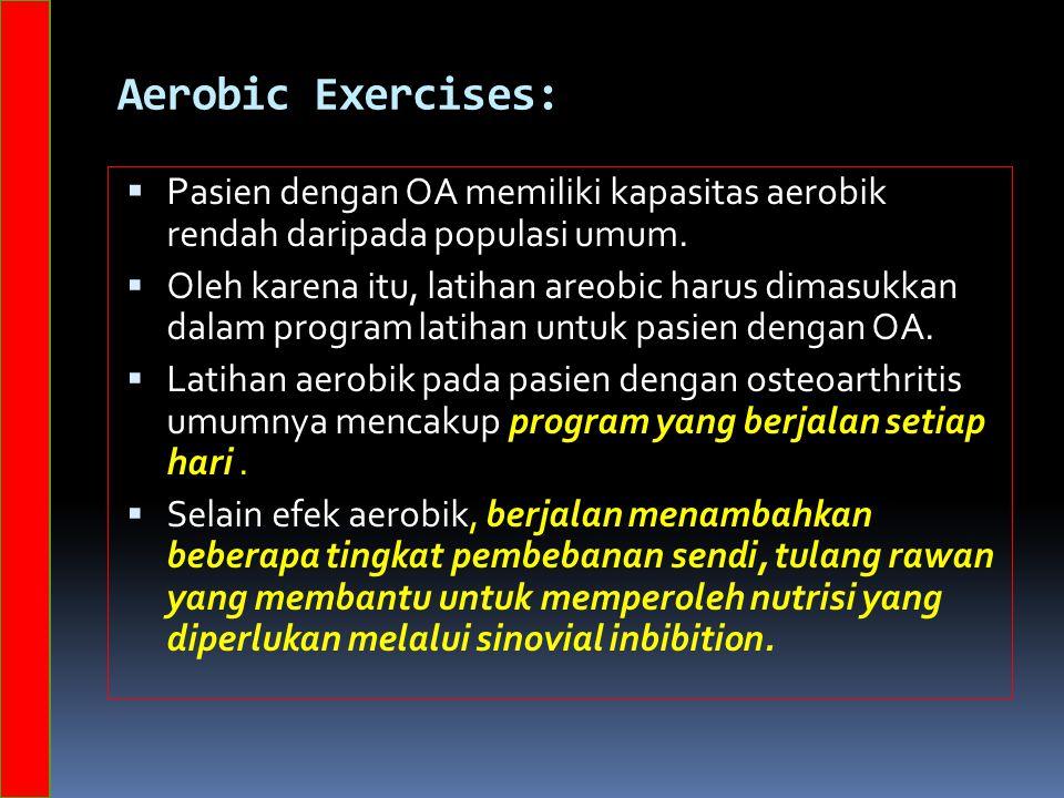 Aerobic Exercises:  P asien dengan OA memiliki kapasitas aerobik rendah daripada populasi umum.  Oleh karena itu, latihan areobic harus dimasukkan d