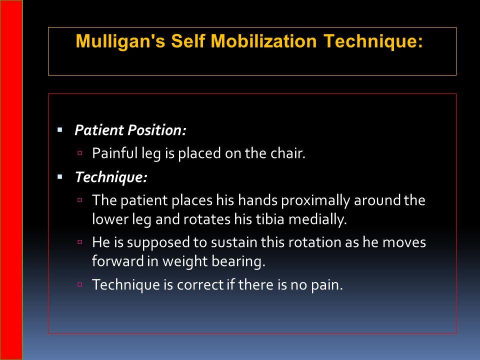 Mulligan's Self Mobilization Technique:  Patient Position:  Painful leg is placed on the chair.  Technique:  The patient places his hands proximal