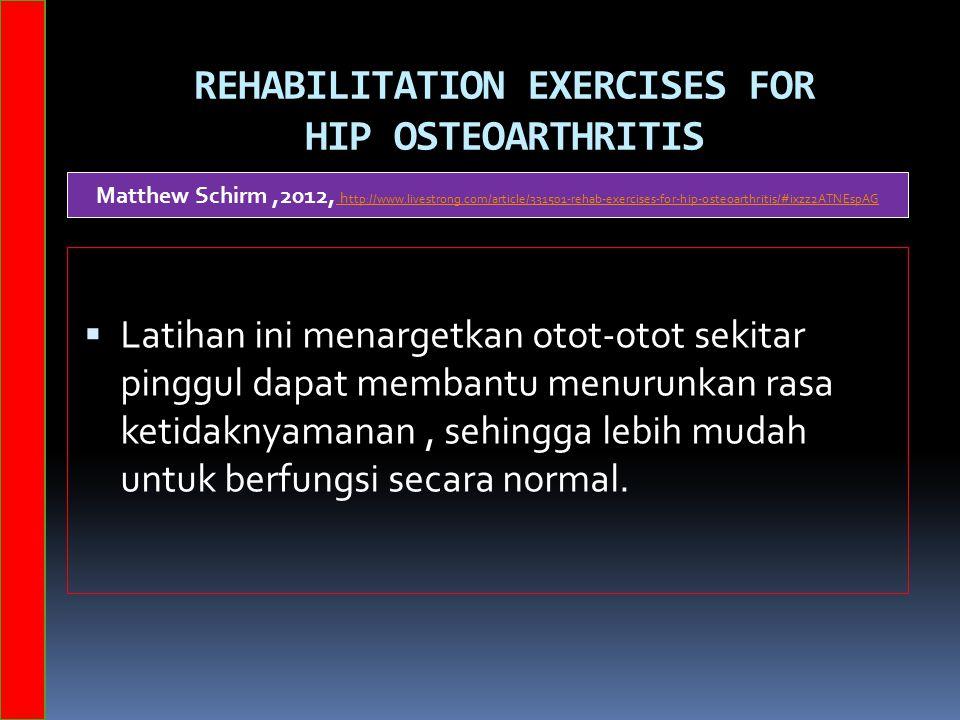 REHABILITATION EXERCISES FOR HIP OSTEOARTHRITIS  Latihan ini menargetkan otot-otot sekitar pinggul dapat membantu menurunkan rasa ketidaknyamanan, sehingga lebih mudah untuk berfungsi secara normal.