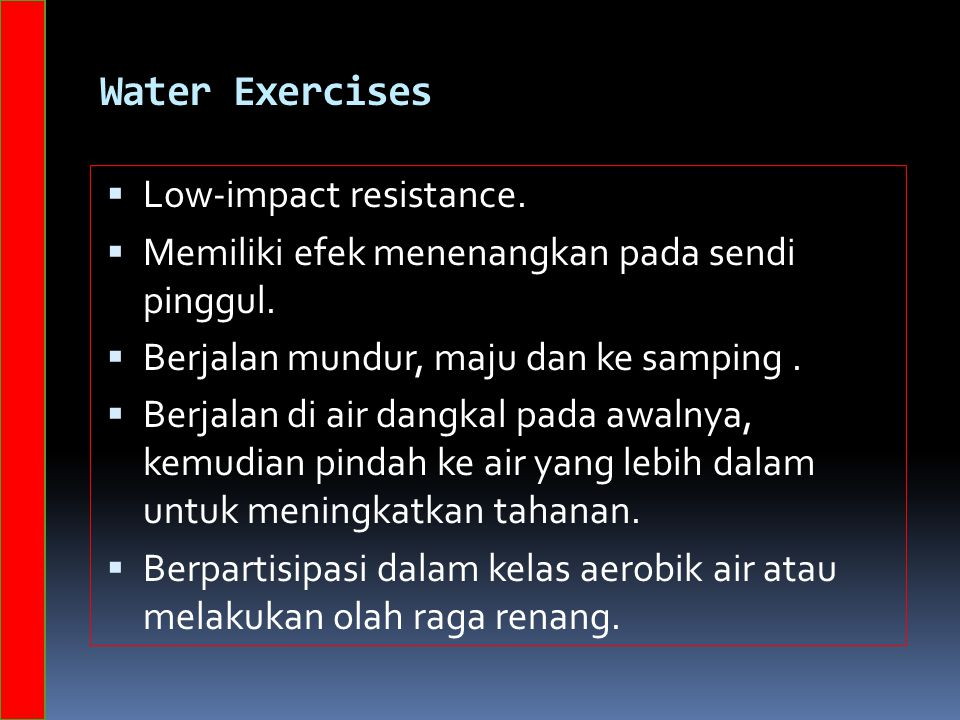 Water Exercises  Low-impact resistance.  Memiliki efek menenangkan pada sendi pinggul.  Berjalan mundur, maju dan ke samping.  Berjalan di air dan