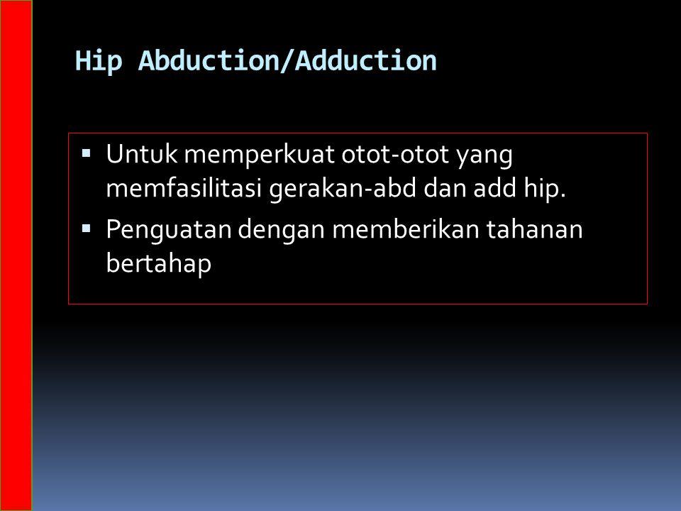 Hip Abduction/Adduction  Untuk memperkuat otot-otot yang memfasilitasi gerakan-abd dan add hip.  Penguatan dengan memberikan tahanan bertahap
