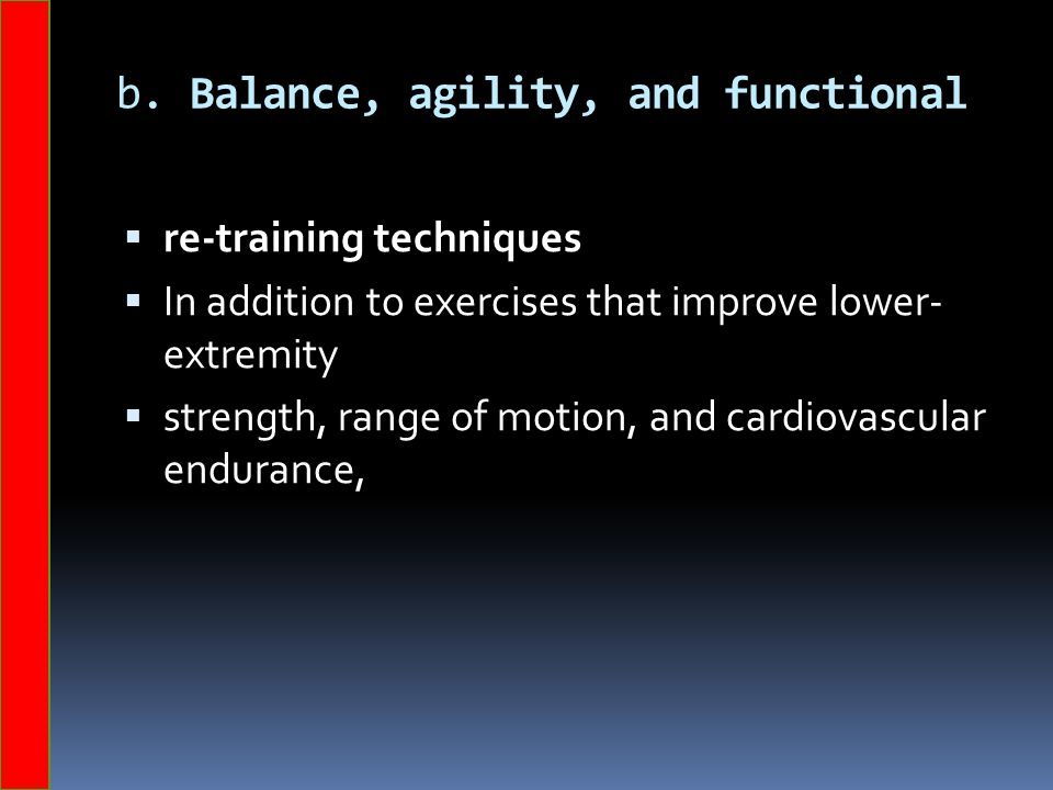 b. Balance, agility, and functional  re-training techniques  In addition to exercises that improve lower- extremity  strength, range of motion, and