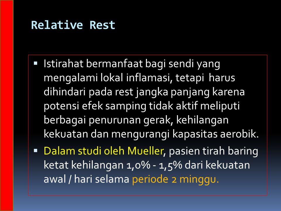 Relative Rest  Istirahat bermanfaat bagi sendi yang mengalami lokal inflamasi, tetapi harus dihindari pada rest jangka panjang karena potensi efek samping tidak aktif meliputi berbagai penurunan gerak, kehilangan kekuatan dan mengurangi kapasitas aerobik.