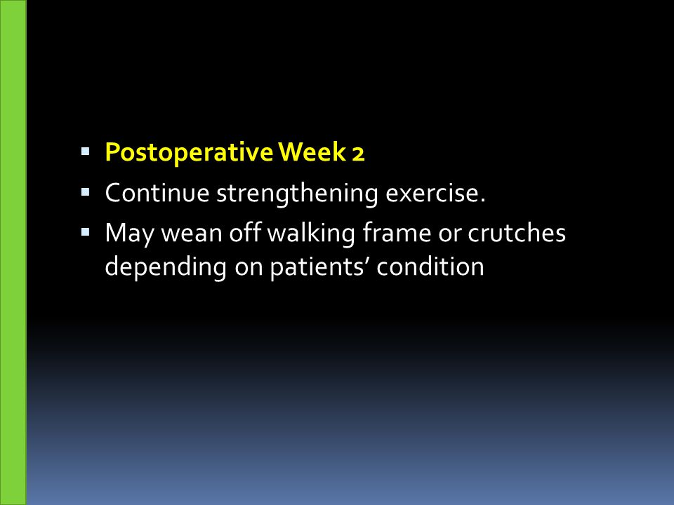  Postoperative Week 2  Continue strengthening exercise.  May wean off walking frame or crutches depending on patients' condition