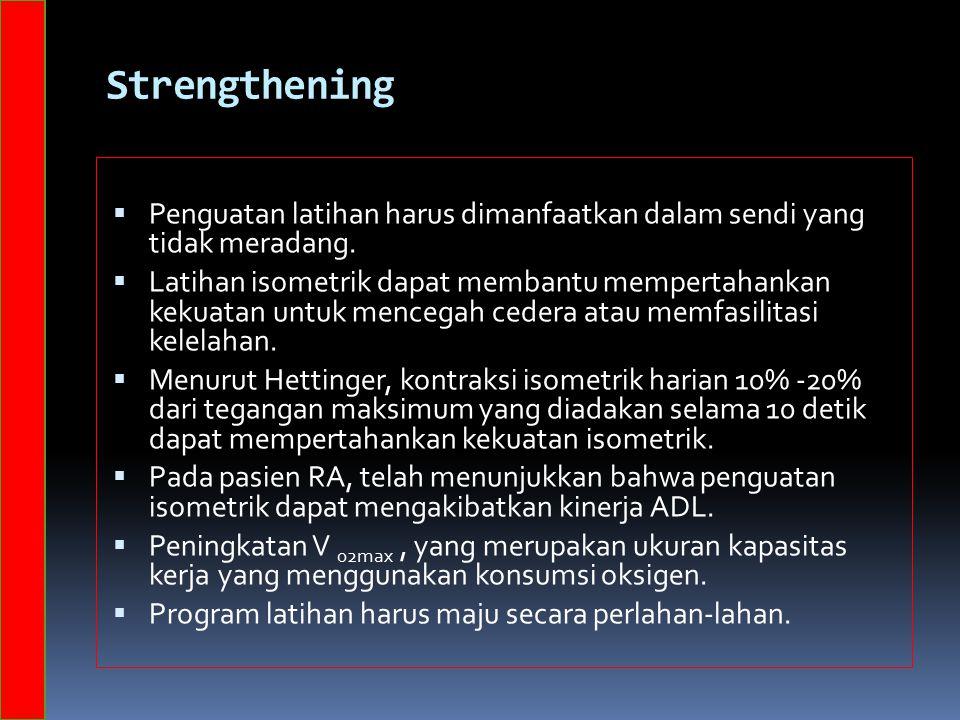 Strengthening  Penguatan latihan harus dimanfaatkan dalam sendi yang tidak meradang.