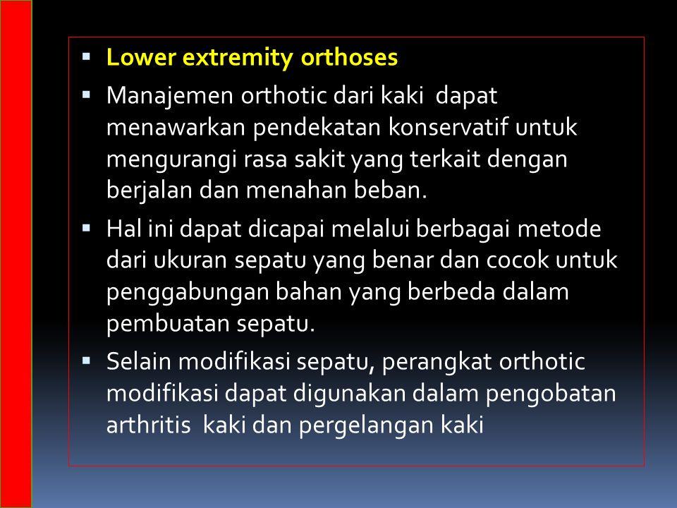  Lower extremity orthoses  Manajemen orthotic dari kaki dapat menawarkan pendekatan konservatif untuk mengurangi rasa sakit yang terkait dengan berjalan dan menahan beban.