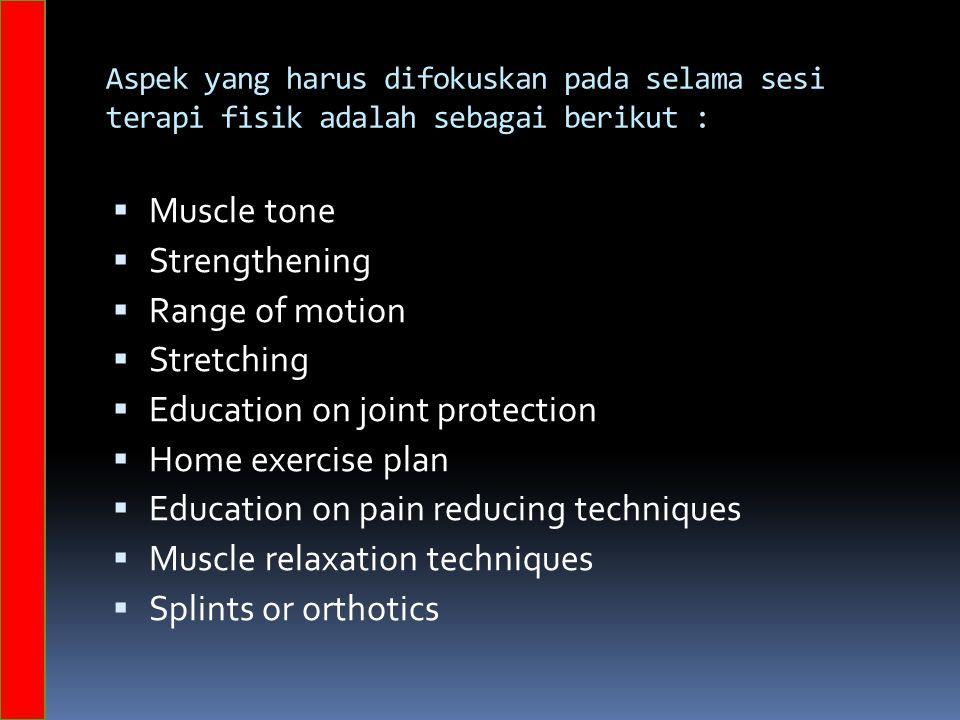 Aspek yang harus difokuskan pada selama sesi terapi fisik adalah sebagai berikut :  Muscle tone  Strengthening  Range of motion  Stretching  Education on joint protection  Home exercise plan  Education on pain reducing techniques  Muscle relaxation techniques  Splints or orthotics