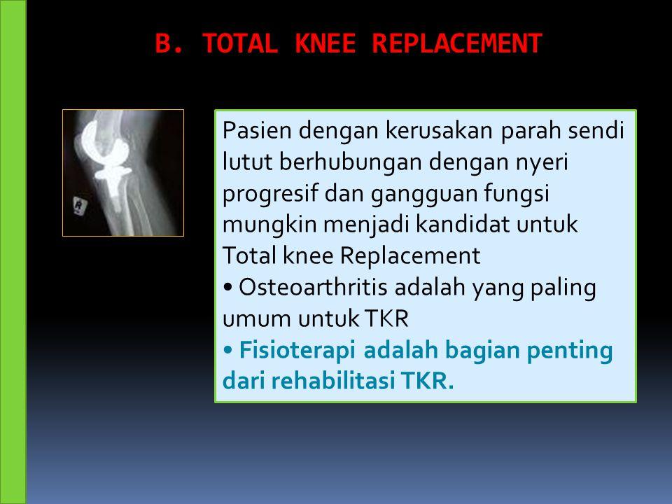 B. TOTAL KNEE REPLACEMENT Pasien dengan kerusakan parah sendi lutut berhubungan dengan nyeri progresif dan gangguan fungsi mungkin menjadi kandidat un