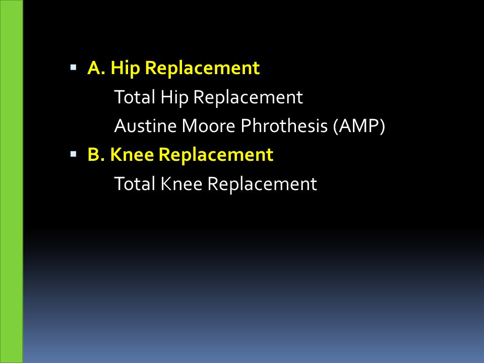  A. Hip Replacement Total Hip Replacement Austine Moore Phrothesis (AMP)  B. Knee Replacement Total Knee Replacement