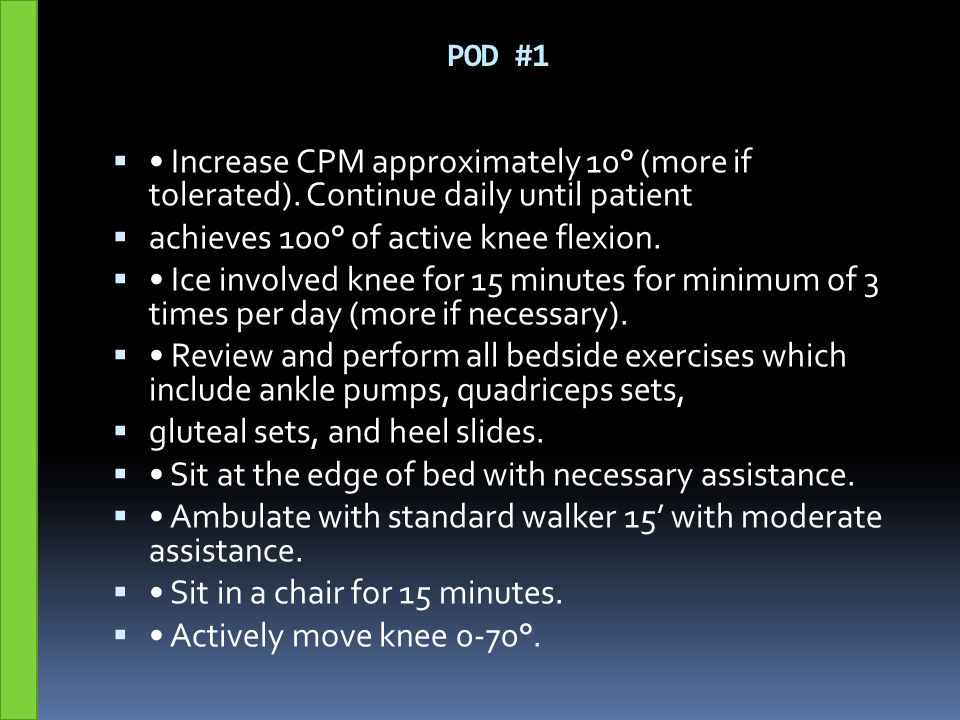POD #1  Increase CPM approximately 10° (more if tolerated). Continue daily until patient  achieves 100° of active knee flexion.  Ice involved knee