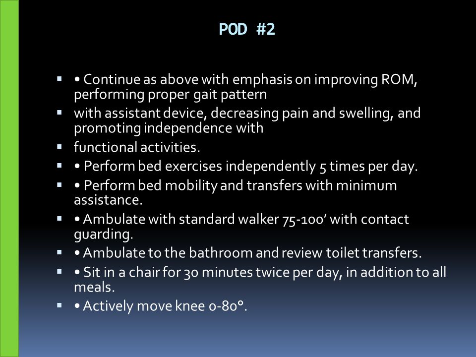 POD #2  Continue as above with emphasis on improving ROM, performing proper gait pattern  with assistant device, decreasing pain and swelling, and p