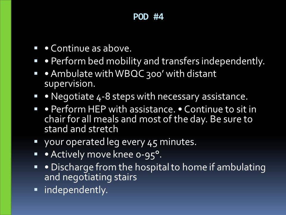 POD #4  Continue as above.  Perform bed mobility and transfers independently.  Ambulate with WBQC 300' with distant supervision.  Negotiate 4-8 st