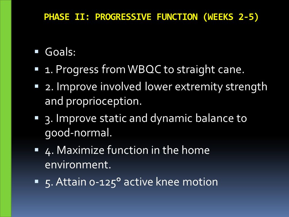 PHASE II: PROGRESSIVE FUNCTION (WEEKS 2-5)  Goals:  1. Progress from WBQC to straight cane.  2. Improve involved lower extremity strength and propr