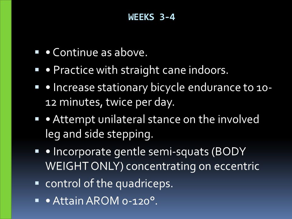 WEEKS 3-4  Continue as above.  Practice with straight cane indoors.  Increase stationary bicycle endurance to 10- 12 minutes, twice per day.  Atte