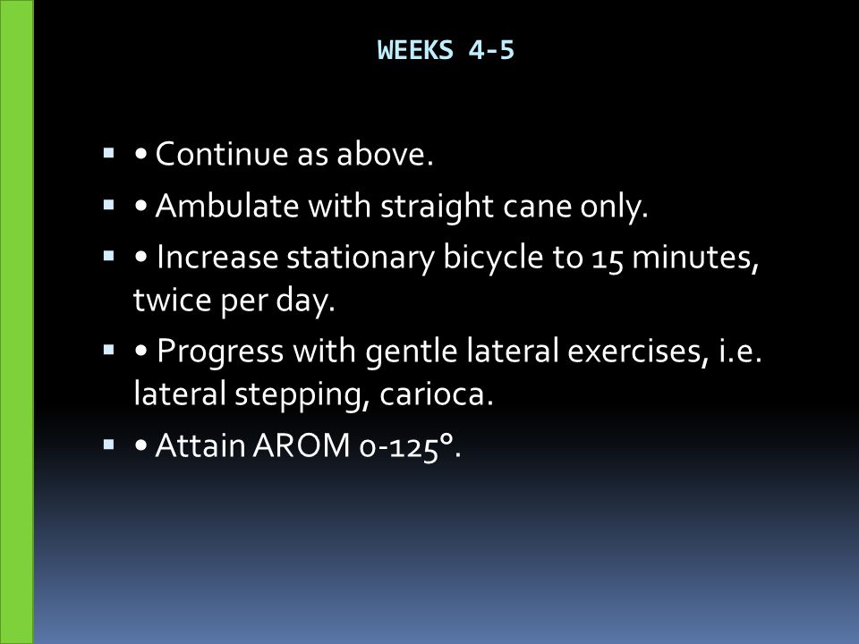 WEEKS 4-5  Continue as above.  Ambulate with straight cane only.  Increase stationary bicycle to 15 minutes, twice per day.  Progress with gentle