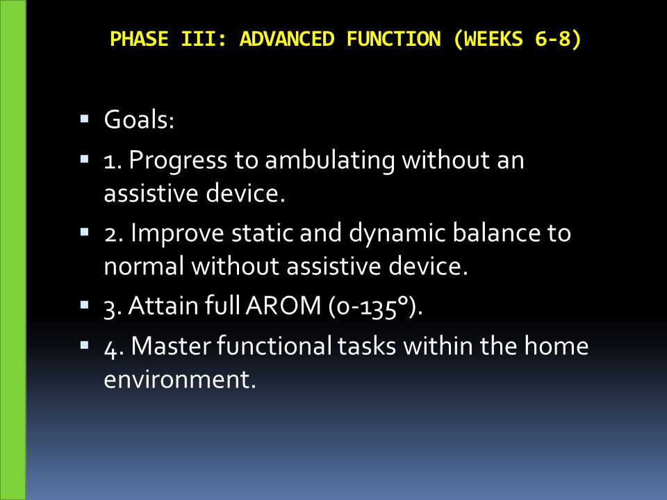 PHASE III: ADVANCED FUNCTION (WEEKS 6-8)  Goals:  1. Progress to ambulating without an assistive device.  2. Improve static and dynamic balance to